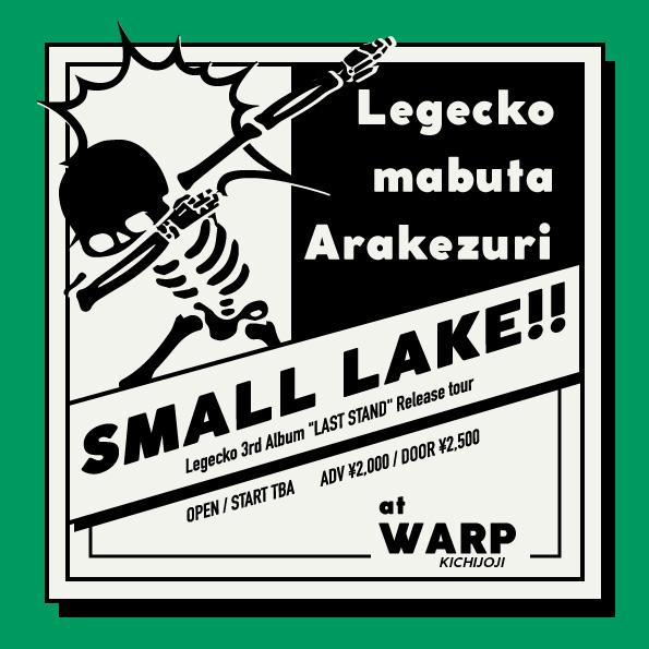 """吉祥寺WARP presents  「SMALL LAKE!!」 〜 Legecko 3rd Album """"LAST STAND"""" Release tour 〜"""